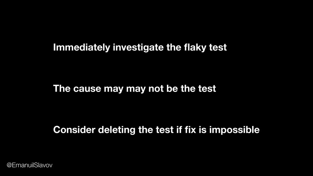 Immediately investigate the flaky test Consider ...