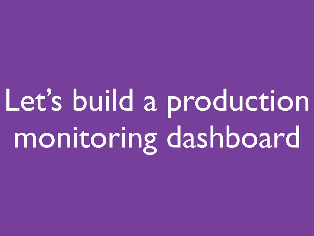 Let's build a production monitoring dashboard