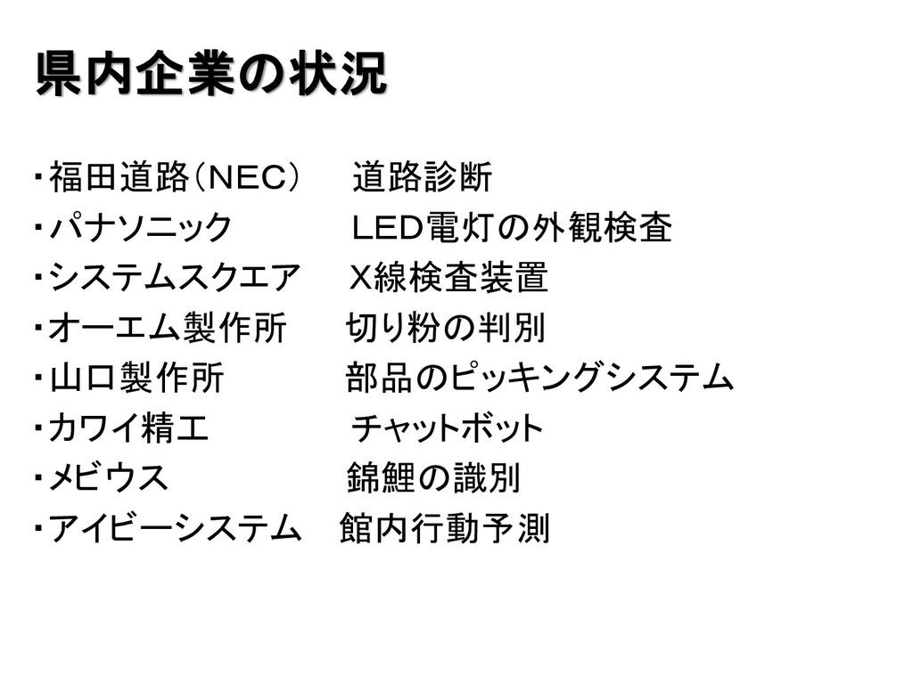 県内企業の状況 ・福田道路(NEC) 道路診断 ・パナソニック LED電灯の外観検査 ・システ...