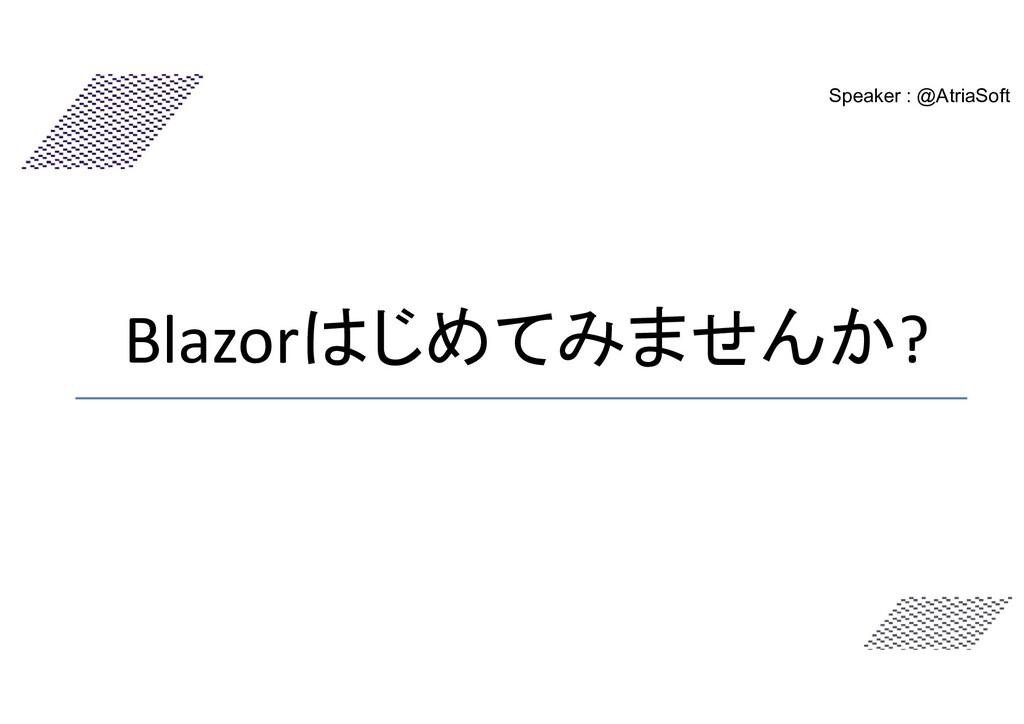 Blazorはじめてみませんか? Speaker : @AtriaSoft
