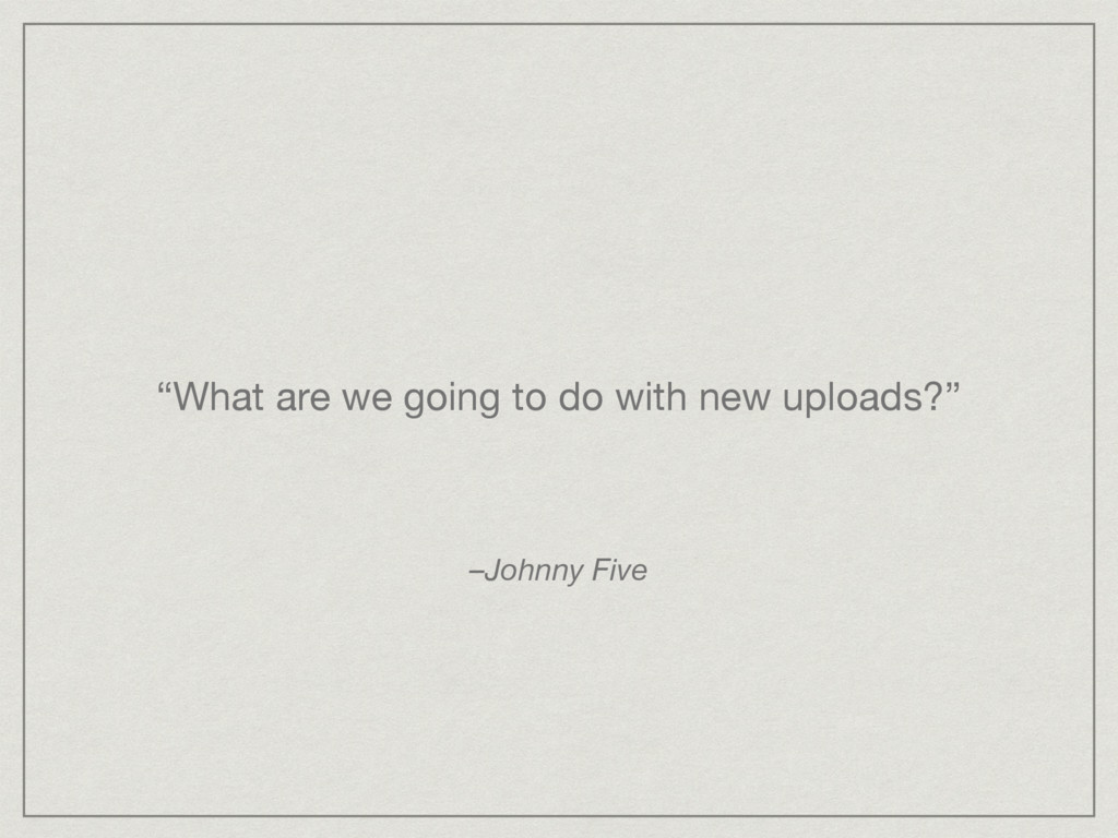 """""""What are we going to do with new uploads?"""" –Jo..."""