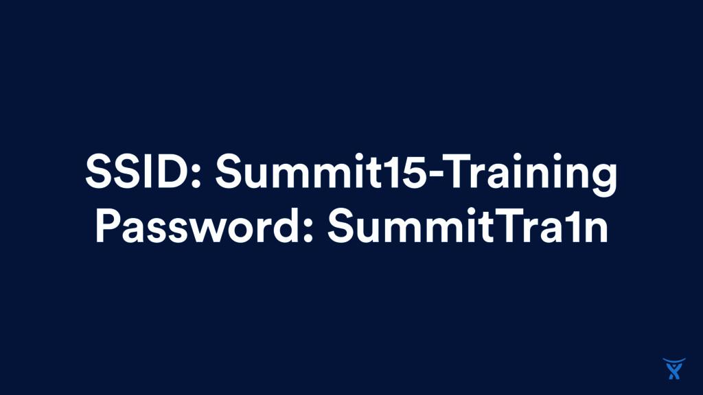 SSID: Summit15-Training Password: SummitTra1n