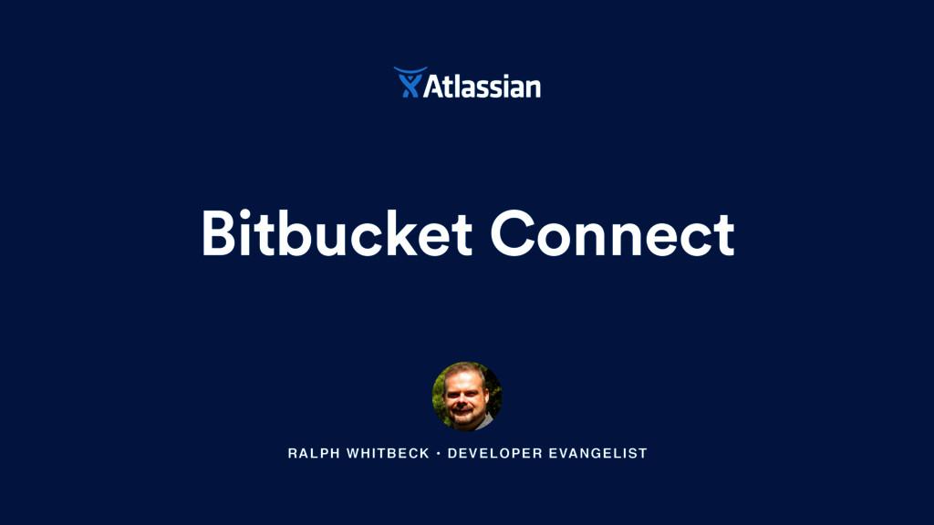 RALPH WHITBECK • DEVELOPER EVANGELIST Bitbucket...