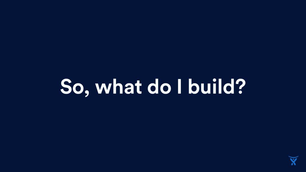 So, what do I build?