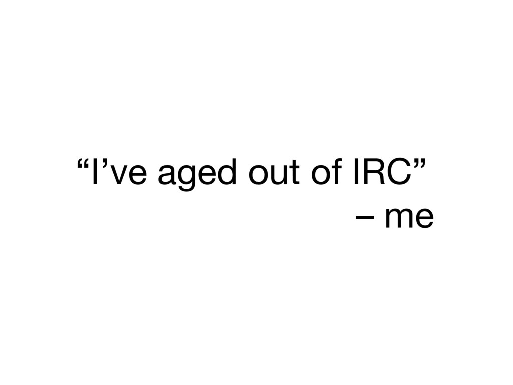 """""""I've aged out of IRC""""  – me"""