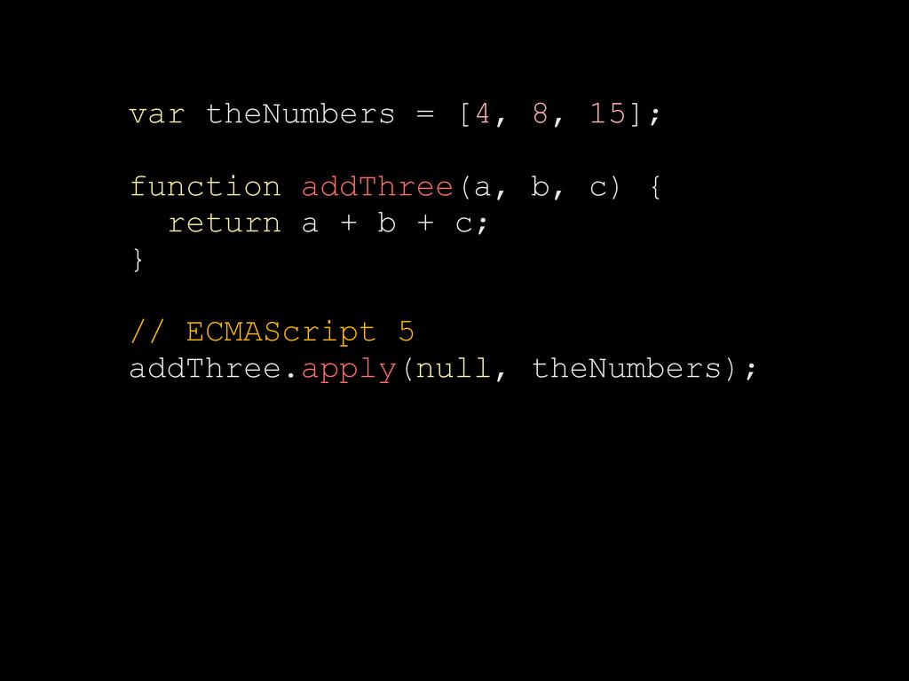 var theNumbers = [4, 8, 15]; function addThree(...