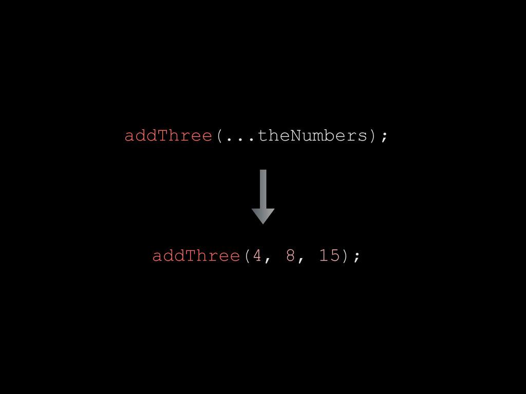 addThree(...theNumbers); addThree(4, 8, 15);