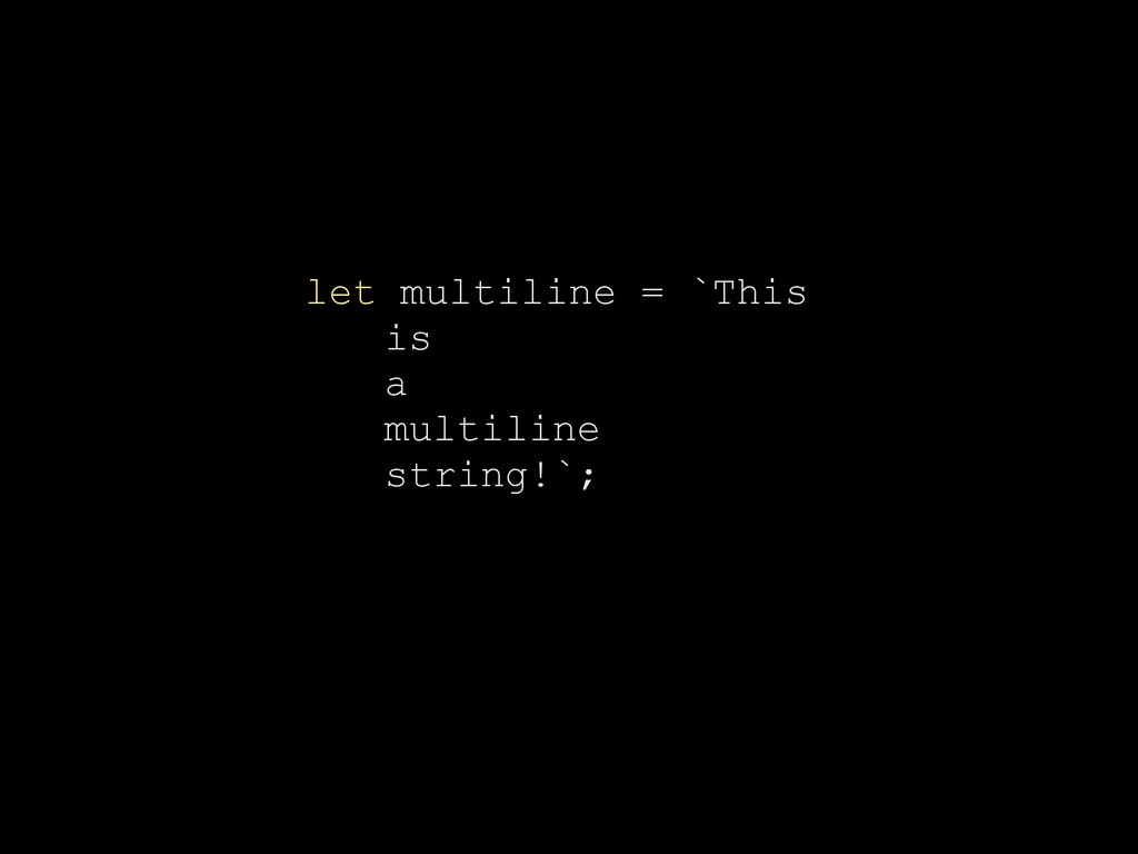 let multiline = `This is a multiline string!`;