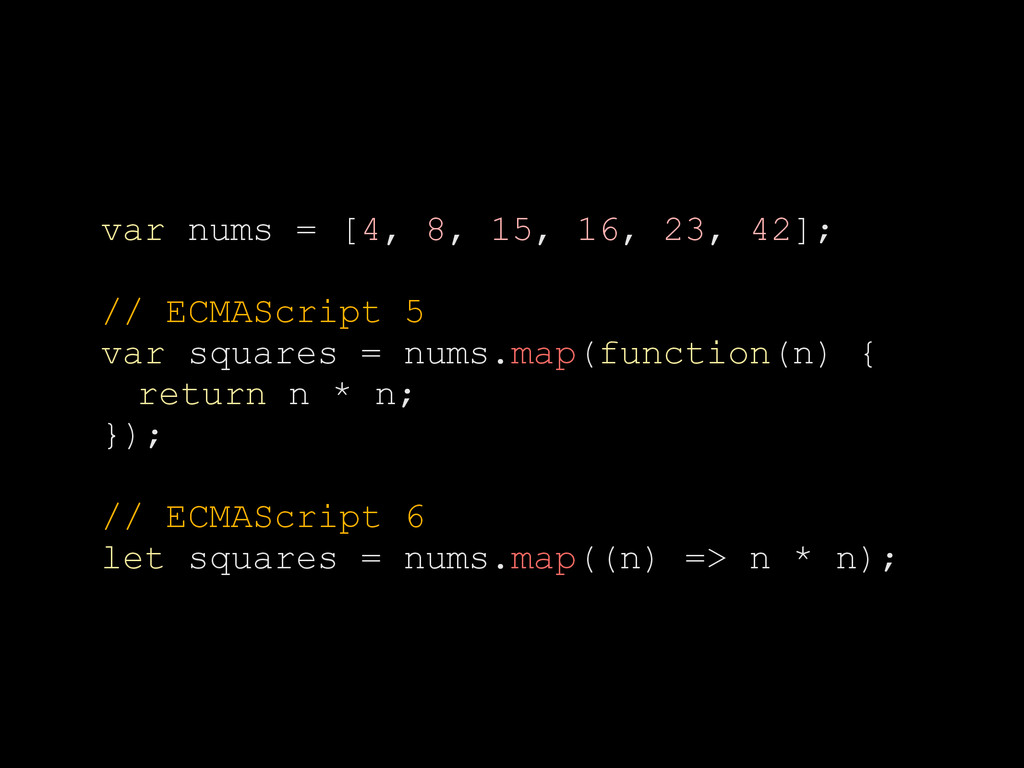 var nums = [4, 8, 15, 16, 23, 42]; // ECMAScrip...
