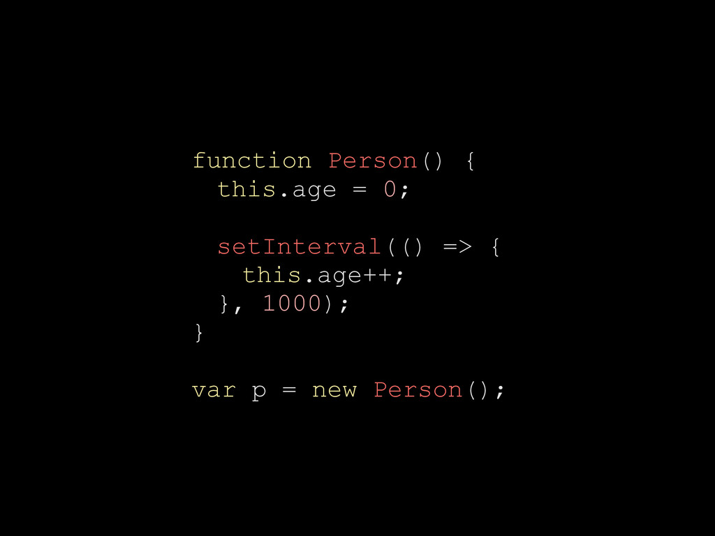 function Person() { this.age = 0; setInterval((...