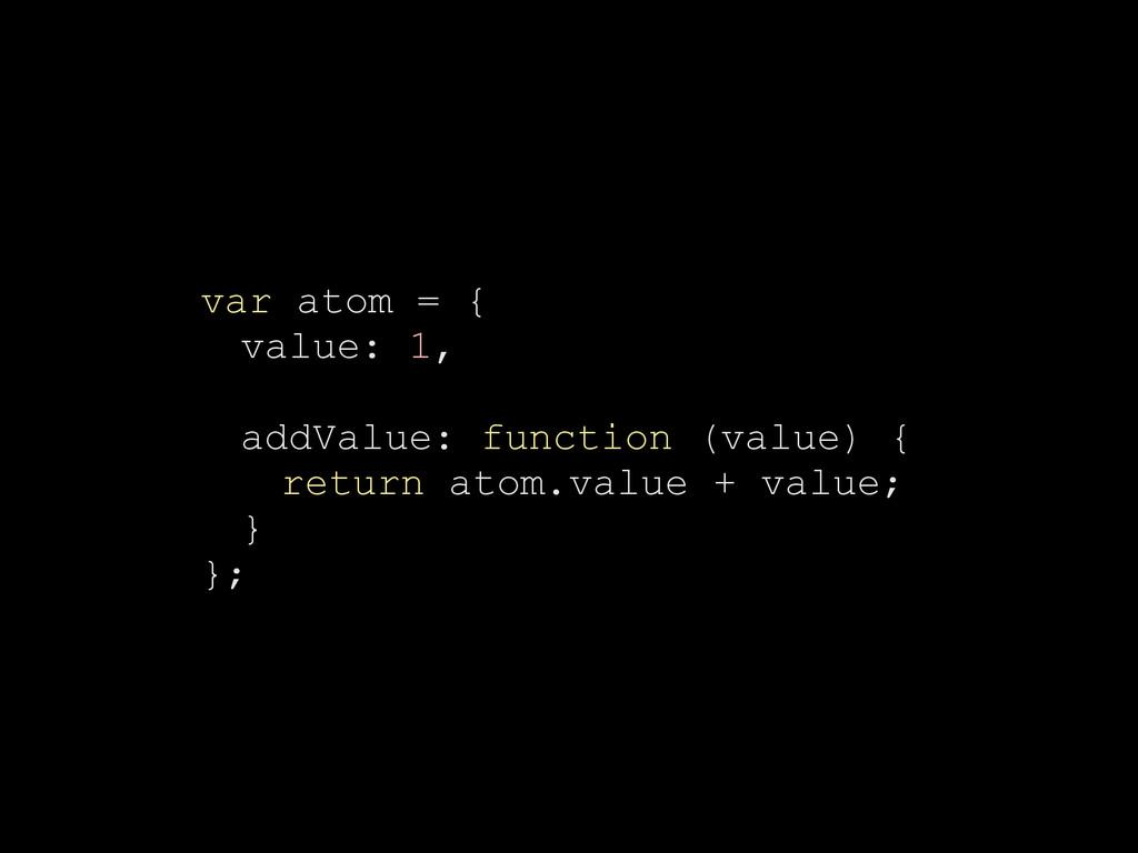 var atom = { value: 1, addValue: function (valu...