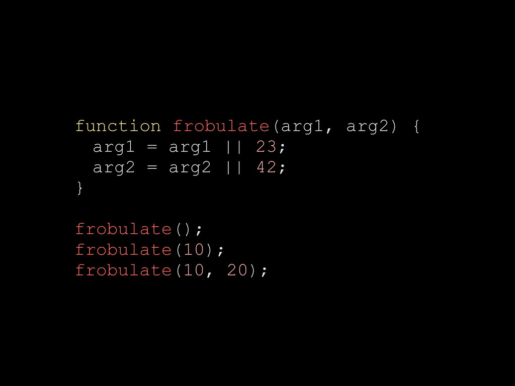 function frobulate(arg1, arg2) { arg1 = arg1 ||...