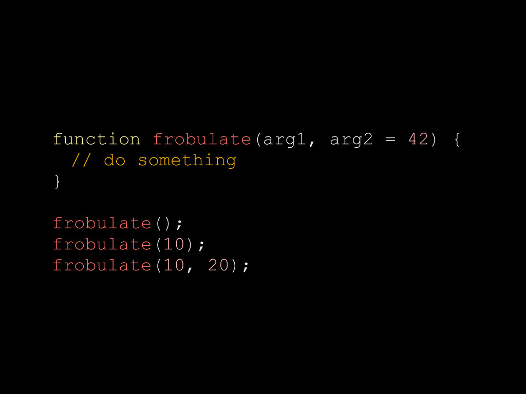 function frobulate(arg1, arg2 = 42) { // do som...