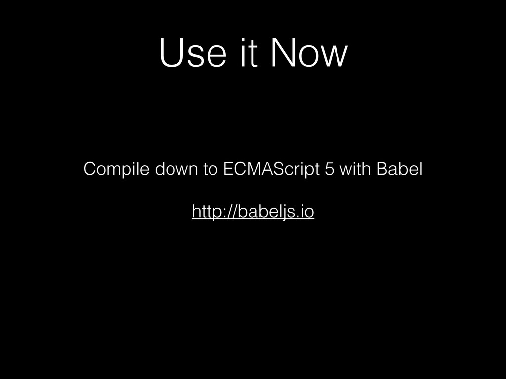 Use it Now Compile down to ECMAScript 5 with Ba...