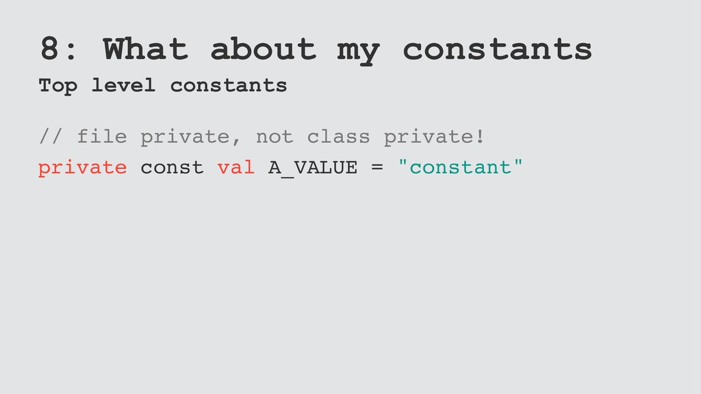 8: What about my constants Top level constants ...