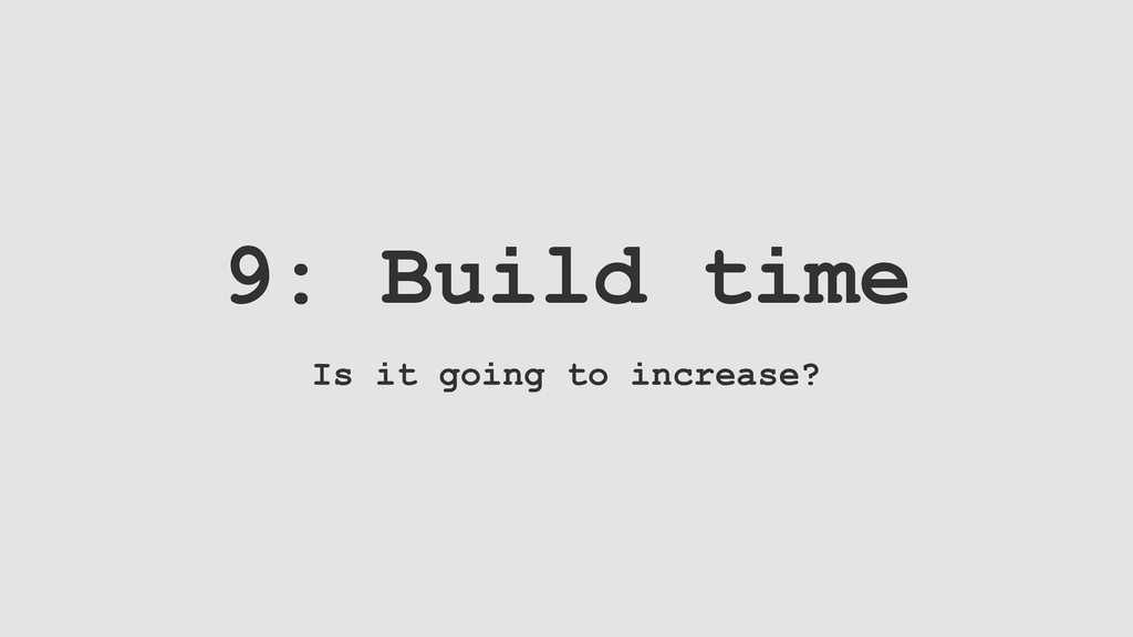 9: Build time Is it going to increase?