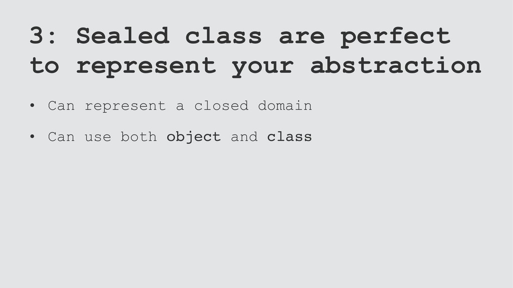 3: Sealed class are perfect to represent your a...