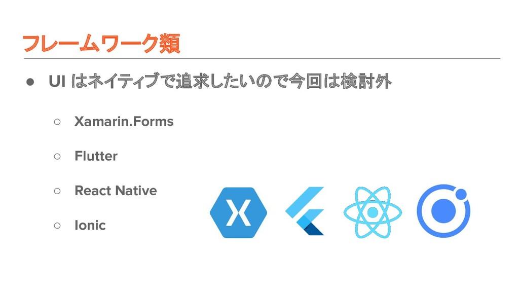 フレームワーク類 ● UI はネイティブで追求したいので今回は検討外 ○ Xamarin.Fo...