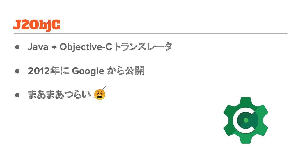 J2ObjC ● Java → Objective-C トランスレータ ● 2012年に Go...
