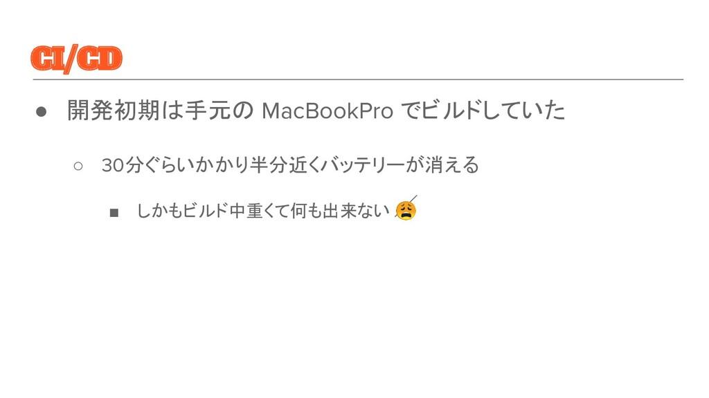 CI/CD ● 開発初期は手元の MacBookPro でビルドしていた ○ 30分ぐらいかか...