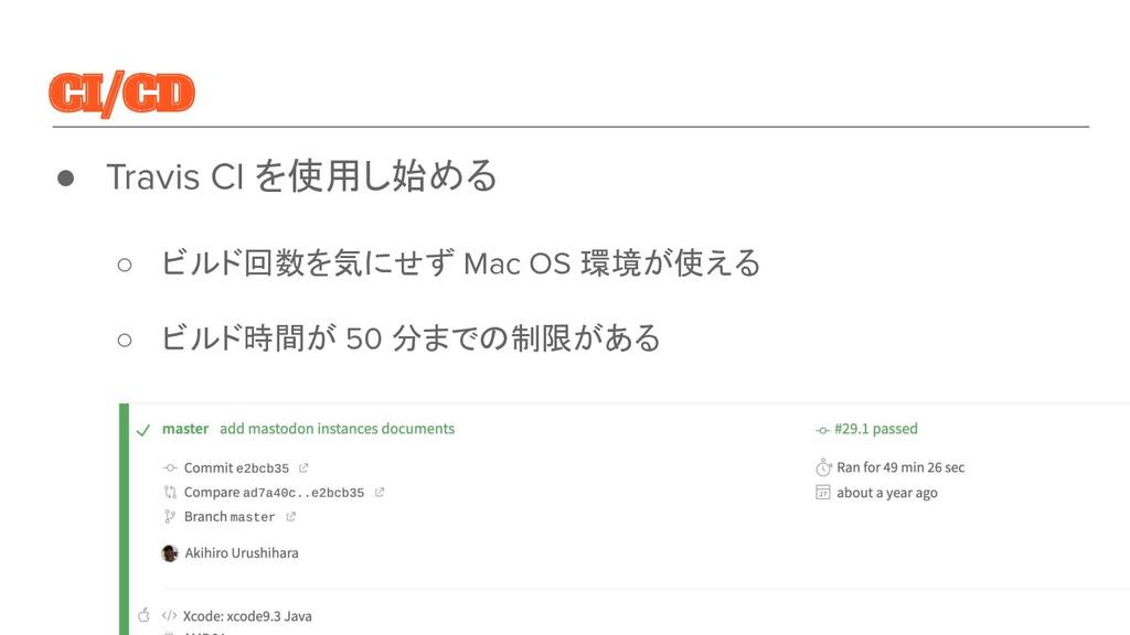 CI/CD ● Travis CI を使用し始める ○ ビルド回数を気にせず Mac OS 環...