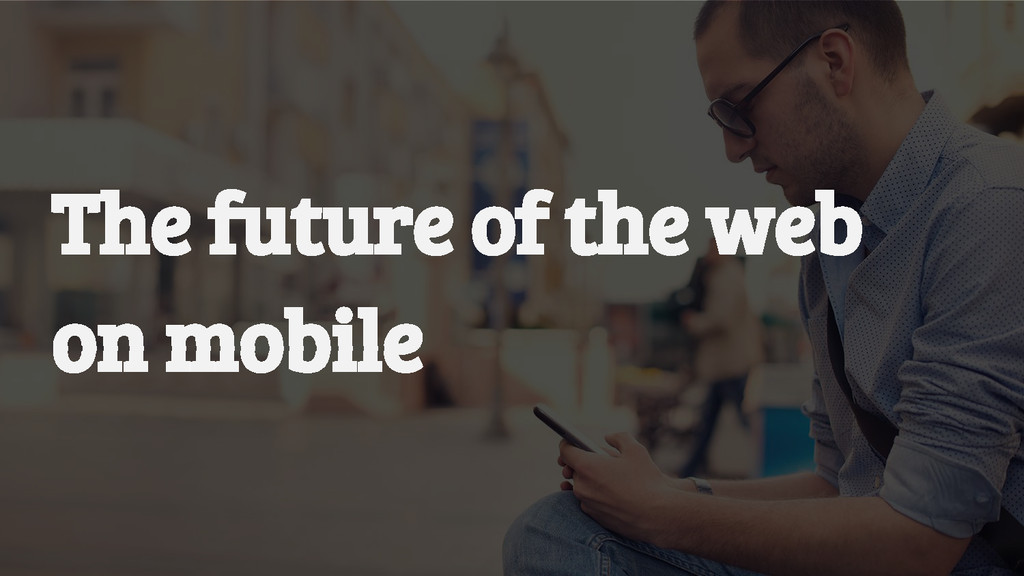 The future of the web on mobile