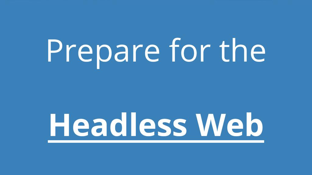 Prepare for the Headless Web
