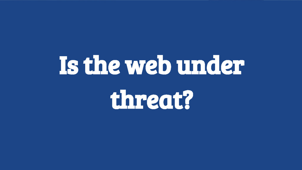 Is the web under threat?