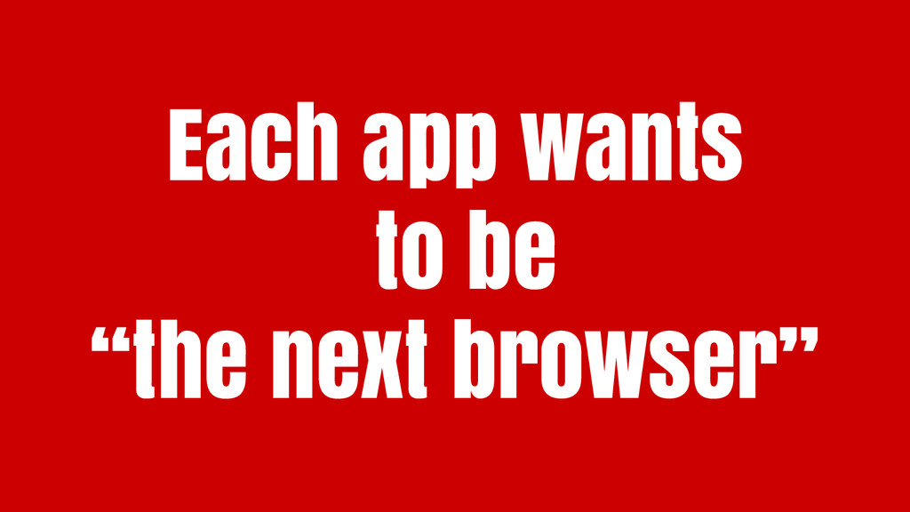 """Each app wants to be """"the next browser"""""""