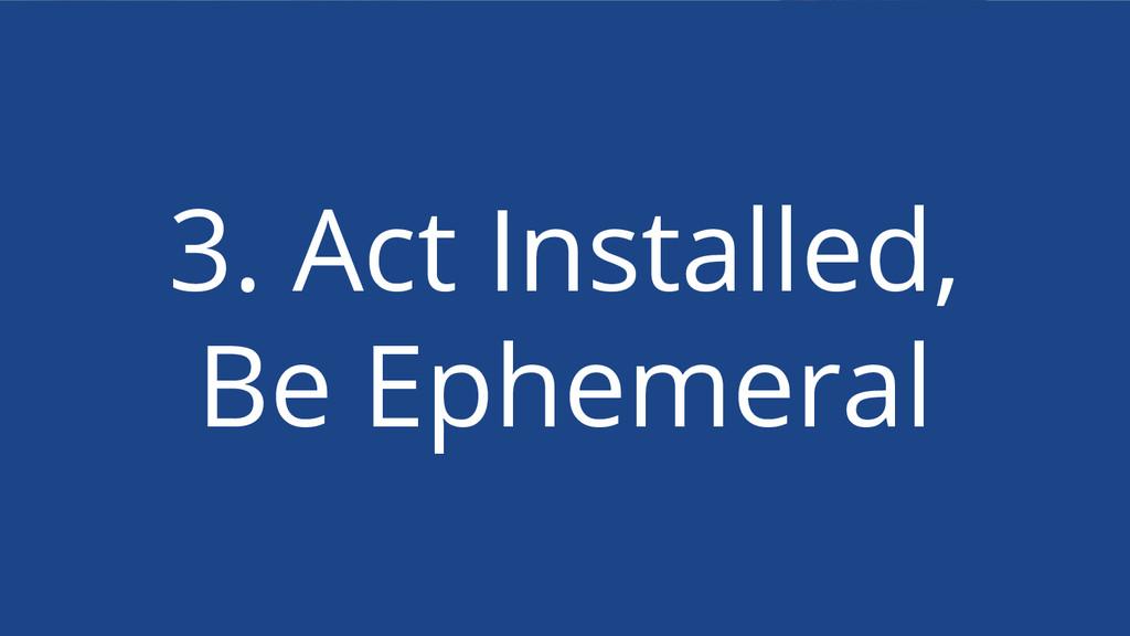 3. Act Installed, Be Ephemeral