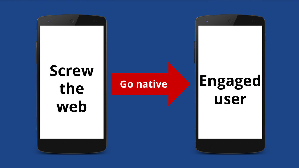 Screw the web Engaged user Go native