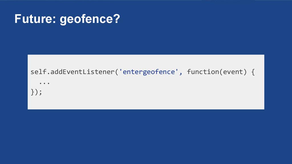 Future: geofence? self.addEventListener('enterg...
