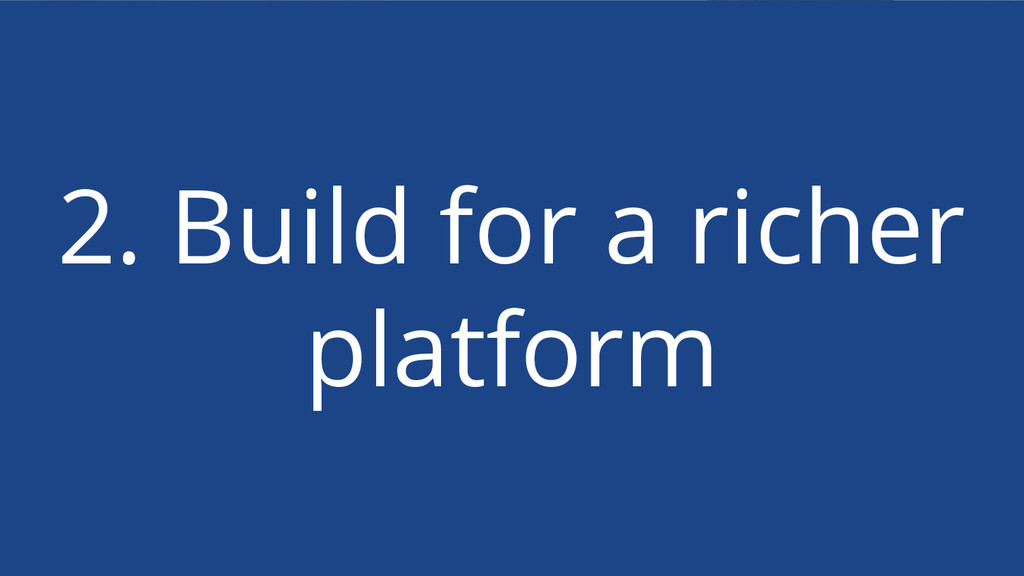 2. Build for a richer platform
