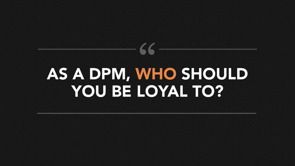 AS A DPM, WHO SHOULD YOU BE LOYAL TO? ""