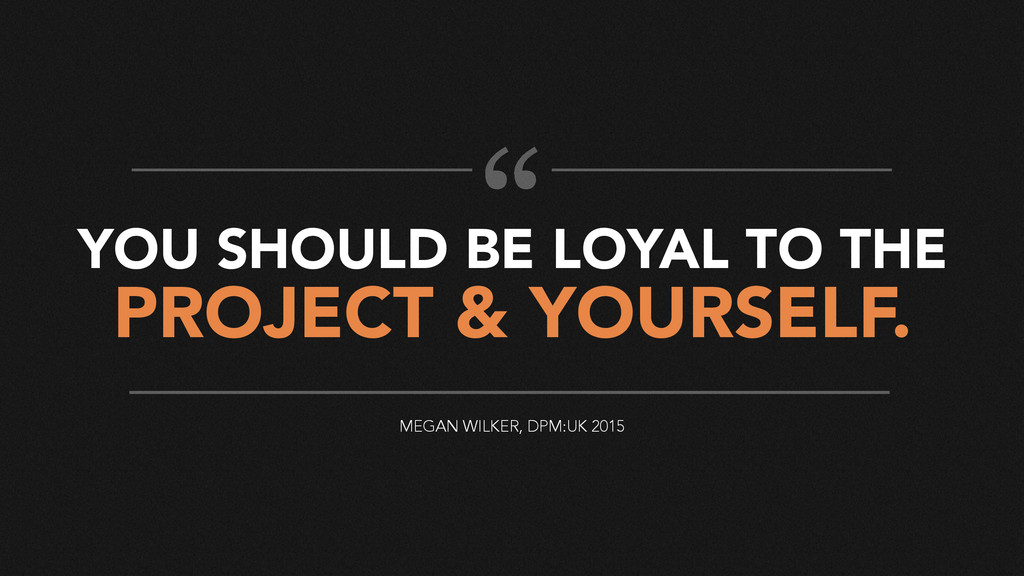 YOU SHOULD BE LOYAL TO THE PROJECT & YOURSELF. ...