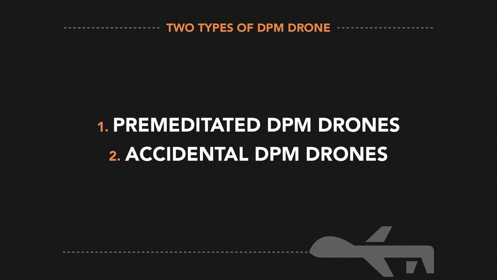 1. PREMEDITATED DPM DRONES 2. ACCIDENTAL DPM DR...