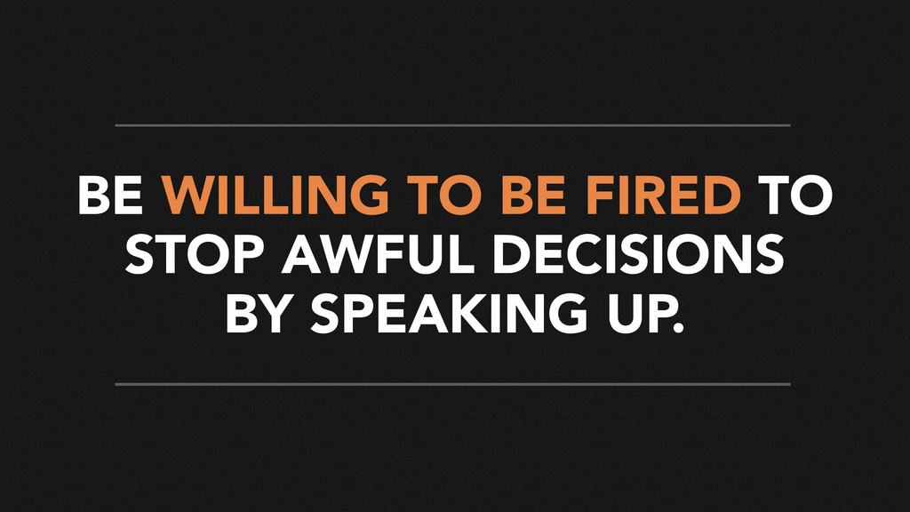 BE WILLING TO BE FIRED TO STOP AWFUL DECISIONS ...