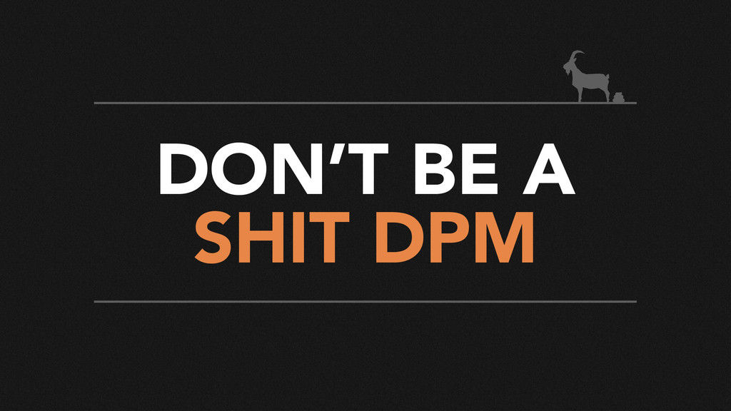 DON'T BE A SHIT DPM