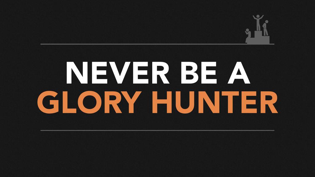NEVER BE A GLORY HUNTER