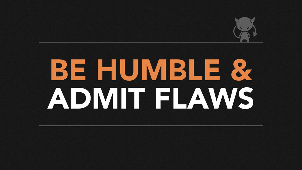 BE HUMBLE & ADMIT FLAWS