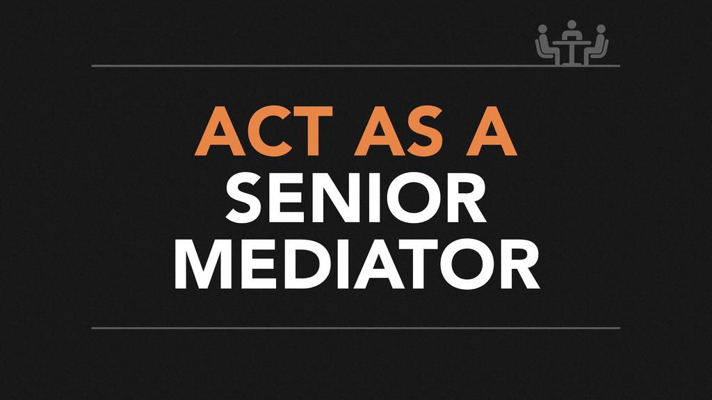 ACT AS A SENIOR MEDIATOR