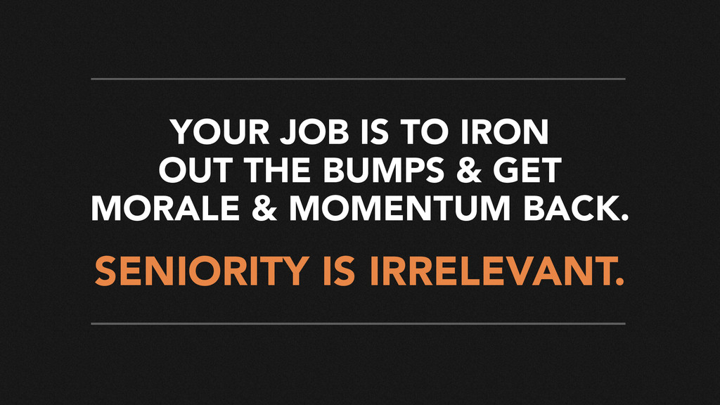 SENIORITY IS IRRELEVANT. YOUR JOB IS TO IRON OU...