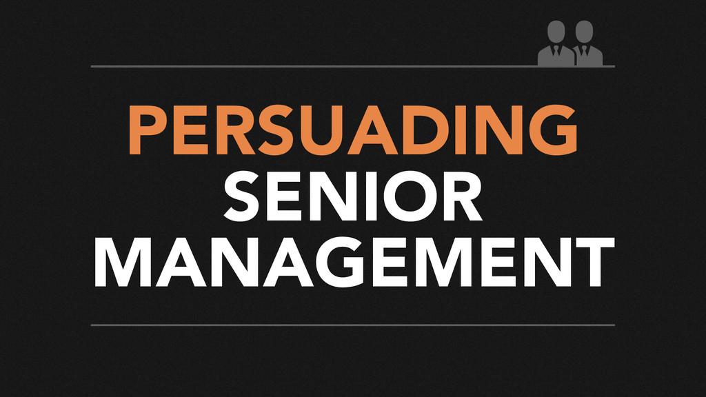 PERSUADING SENIOR MANAGEMENT