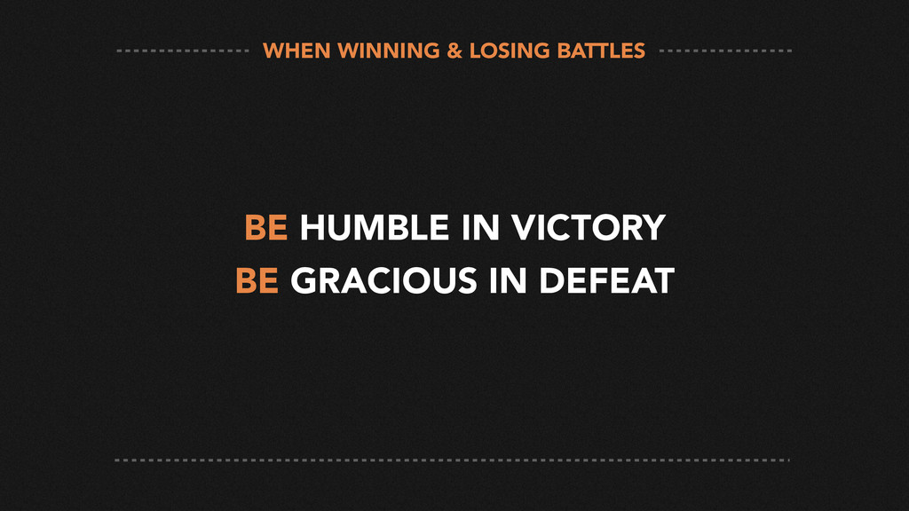 BE HUMBLE IN VICTORY BE GRACIOUS IN DEFEAT WHEN...