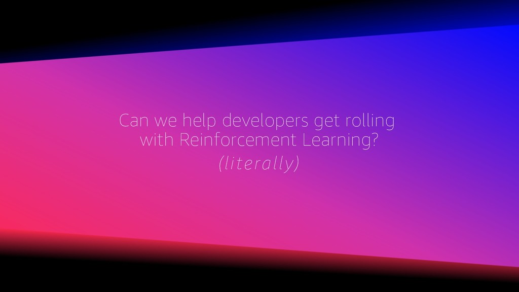 Can we help developers get rolling with Reinfor...
