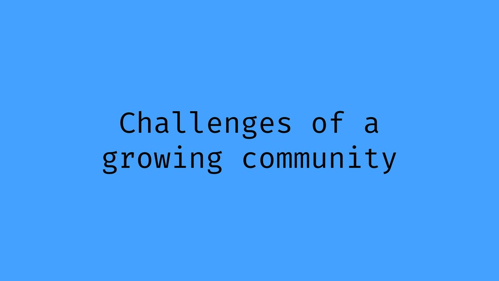 Challenges of a growing community