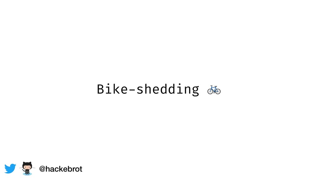 Bike-shedding  @hackebrot