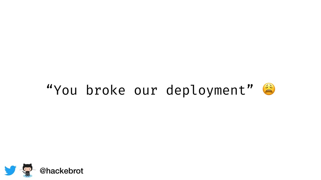 """You broke our deployment""  @hackebrot"