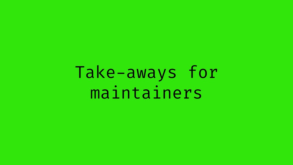 Take-aways for maintainers