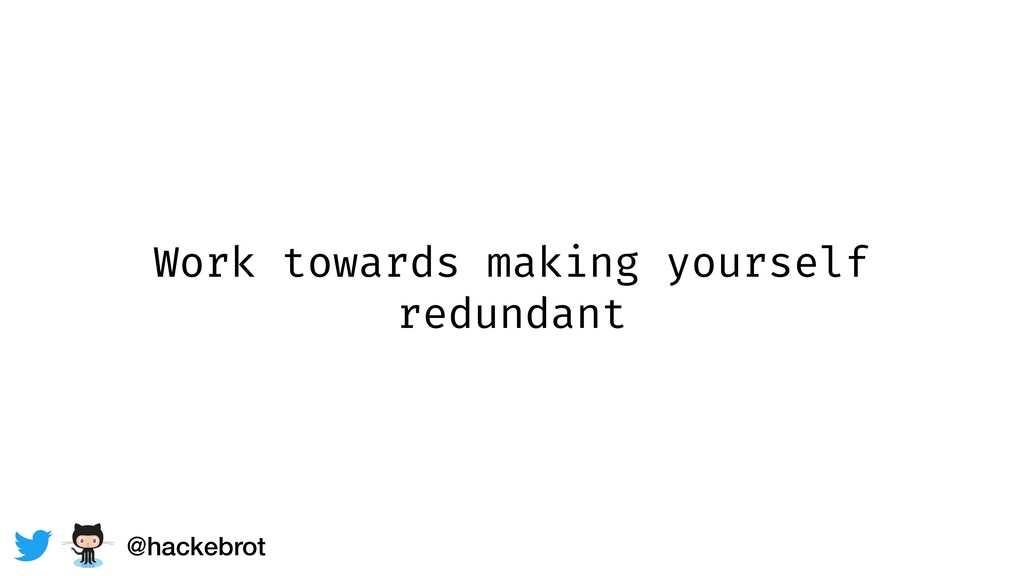 Work towards making yourself redundant @hackebr...